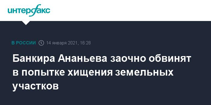Банкира Ананьева заочно обвинят в попытке хищения земельных участков