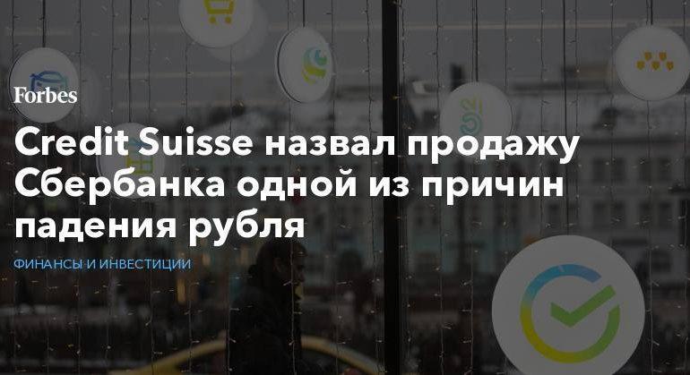 Credit Suisse назвал продажу Сбербанка одной из причин падения рубля
