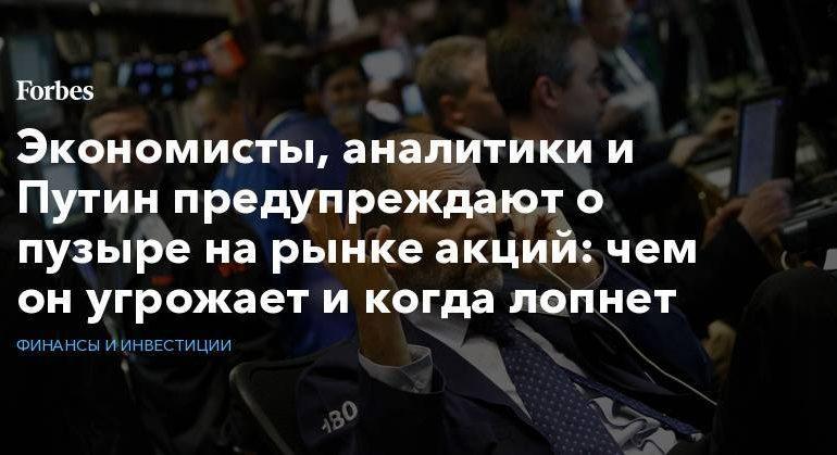 Экономисты, аналитики и Путин предупреждают о пузыре на рынке акций: чем он угрожает и когда лопнет