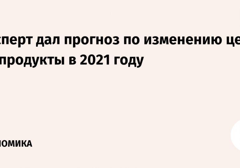 Эксперт дал прогноз по изменению цен на продукты в 2021 году
