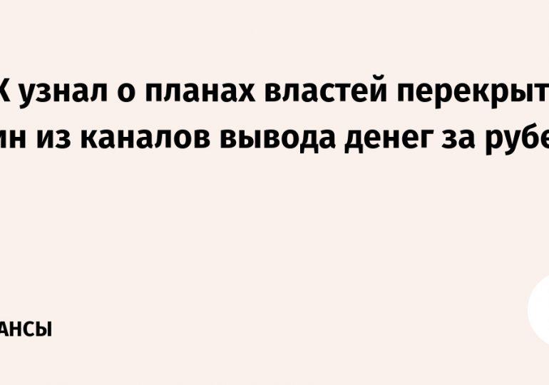 РБК узнал о планах властей перекрыть один из каналов вывода денег за рубеж