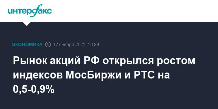 Рынок акций РФ открылся ростом индексов МосБиржи и РТС на 0,5-0,9%