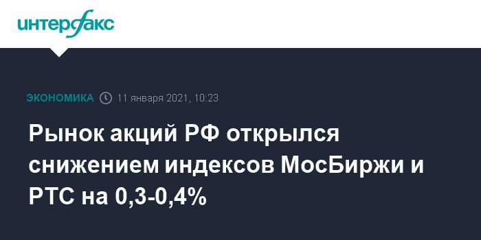 Рынок акций РФ открылся снижением индексов МосБиржи и РТС на 0,3-0,4%