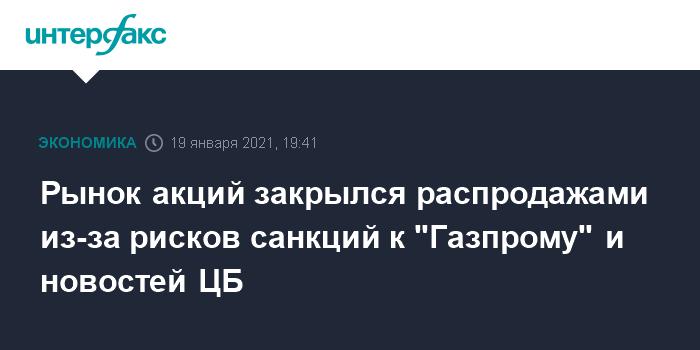 Рынок акций завершил вторник распродажами из-за рисков санкций к Газпрому и новостей ЦБ РФ