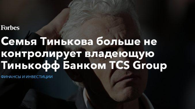 Семья Тинькова больше не контролирует владеющую Тинькофф Банком TCS Group
